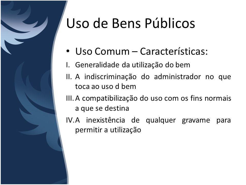 Uso de Bens Públicos Uso Comum – Características: I.Generalidade da utilização do bem II.A indiscriminação do administrador no que toca ao uso d bem I