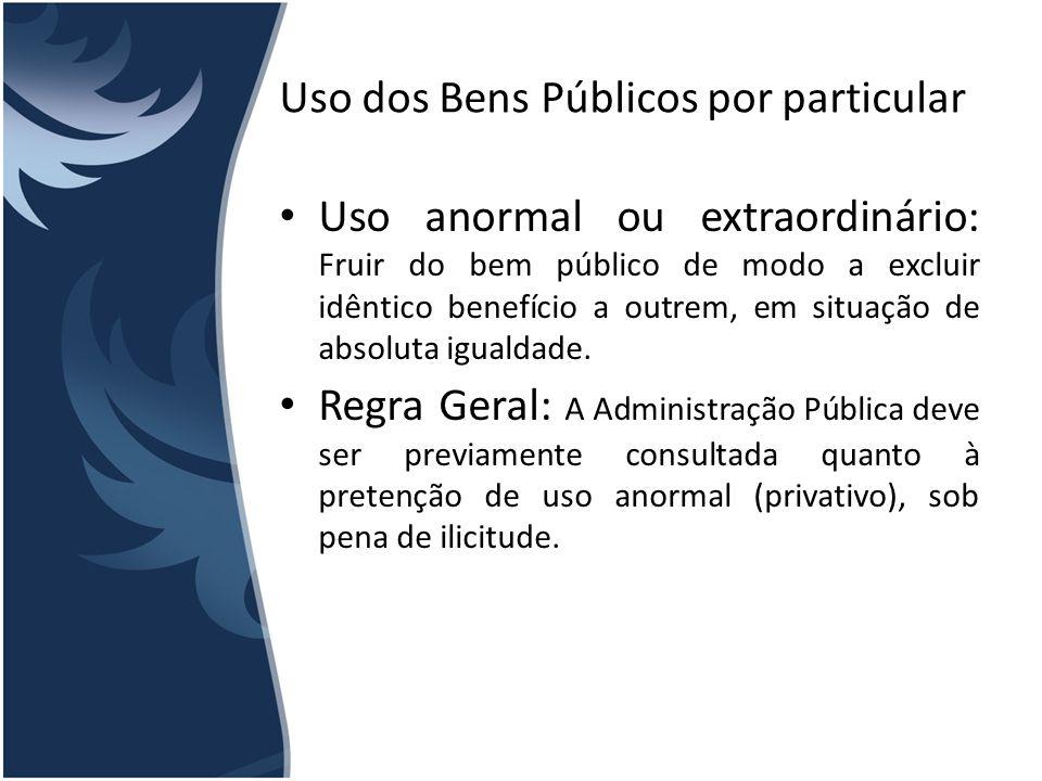 Uso dos Bens Públicos por particular Uso anormal ou extraordinário: Fruir do bem público de modo a excluir idêntico benefício a outrem, em situação de