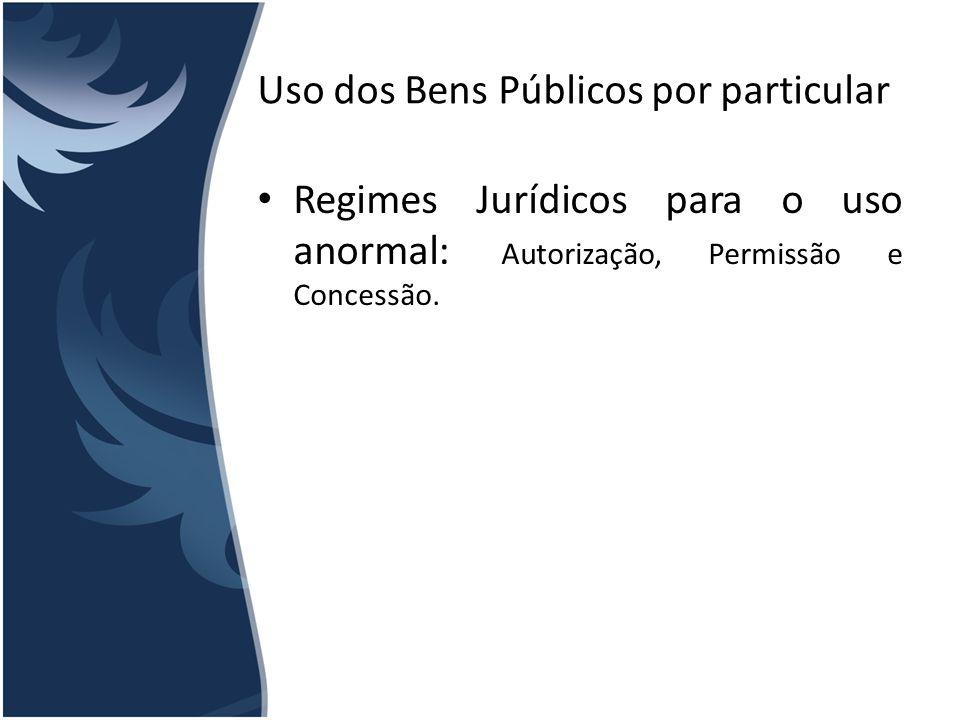 Uso dos Bens Públicos por particular Regimes Jurídicos para o uso anormal: Autorização, Permissão e Concessão.