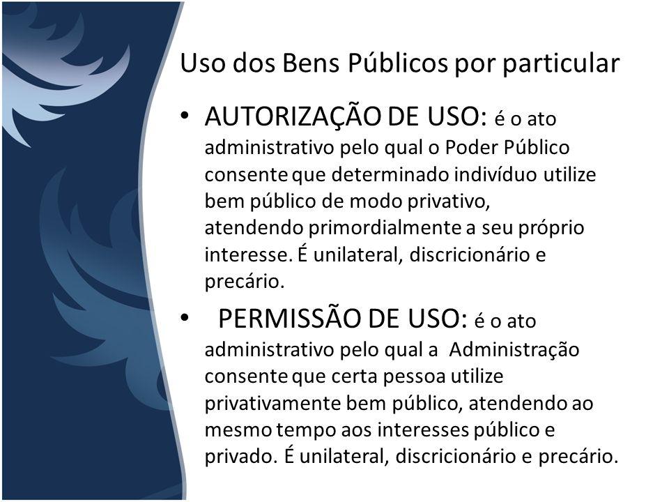 Uso dos Bens Públicos por particular AUTORIZAÇÃO DE USO: é o ato administrativo pelo qual o Poder Público consente que determinado indivíduo utilize b