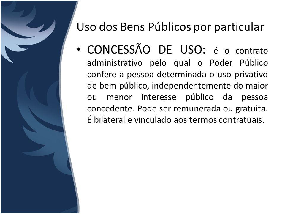 Uso dos Bens Públicos por particular CONCESSÃO DE USO: é o contrato administrativo pelo qual o Poder Público confere a pessoa determinada o uso privat