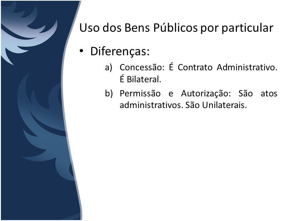 Uso dos Bens Públicos por particular Diferenças: a)Concessão: É Contrato Administrativo. É Bilateral. b)Permissão e Autorização: São atos administrati