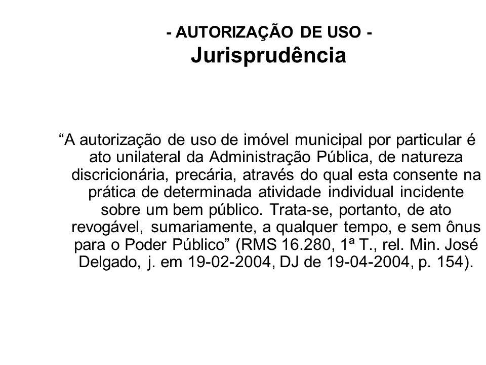 """- AUTORIZAÇÃO DE USO - Jurisprudência """"A autorização de uso de imóvel municipal por particular é ato unilateral da Administração Pública, de natureza"""