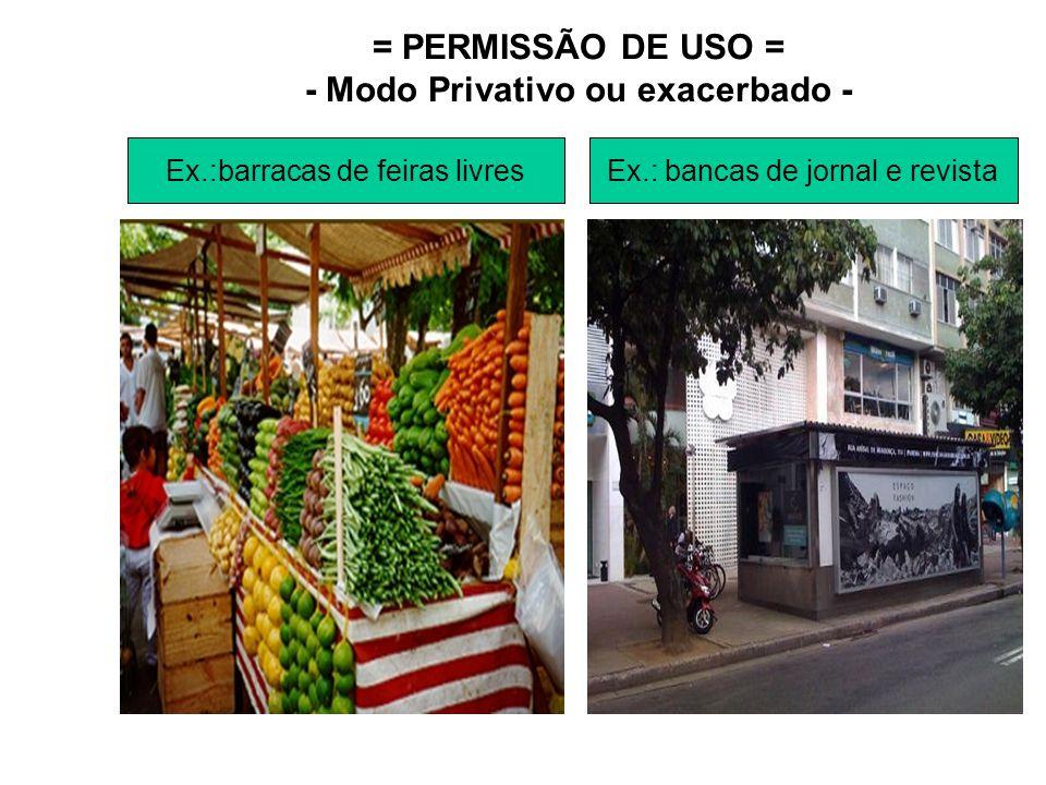 = PERMISSÃO DE USO = - Modo Privativo ou exacerbado - Ex.:barracas de feiras livresEx.: bancas de jornal e revista