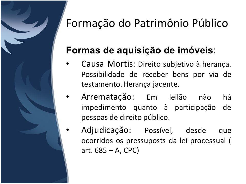 Formação do Patrimônio Público Formas de aquisição de imóveis: Causa Mortis: Direito subjetivo à herança. Possibilidade de receber bens por via de tes