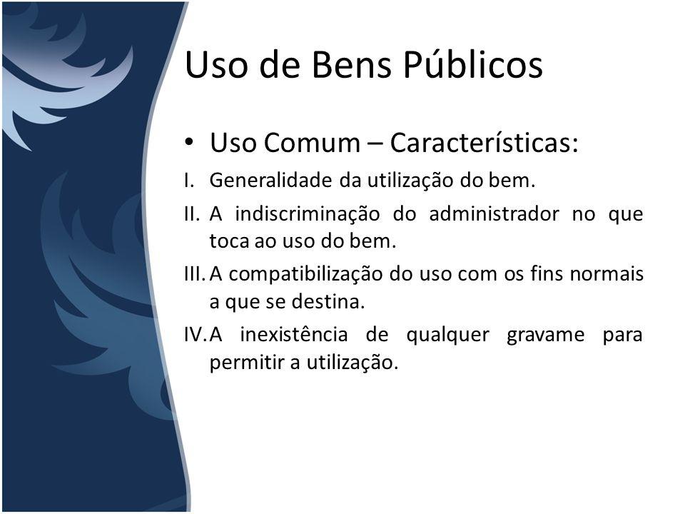 Uso de Bens Públicos Uso Comum – Características: I.Generalidade da utilização do bem. II.A indiscriminação do administrador no que toca ao uso do bem
