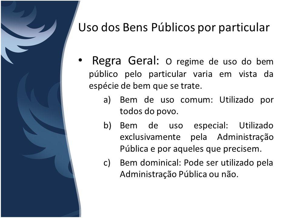 Uso dos Bens Públicos por particular Regra Geral: O regime de uso do bem público pelo particular varia em vista da espécie de bem que se trate. a)Bem