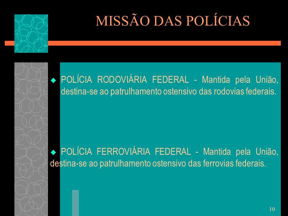 10 MISSÃO DAS POLÍCIAS  POLÍCIA RODOVIÁRIA FEDERAL - Mantida pela União, destina-se ao patrulhamento ostensivo das rodovias federais.  POLÍCIA FERRO