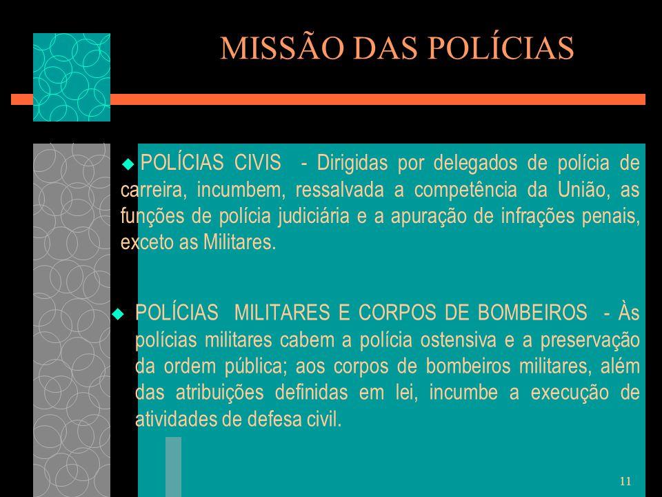 11 MISSÃO DAS POLÍCIAS  POLÍCIAS MILITARES E CORPOS DE BOMBEIROS - Às polícias militares cabem a polícia ostensiva e a preservação da ordem pública;