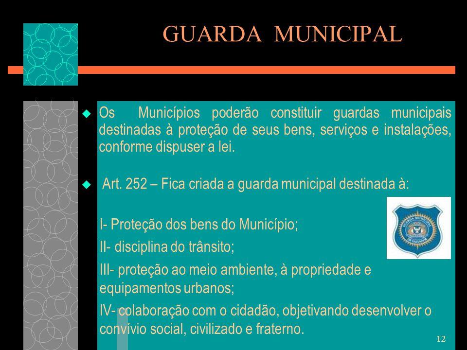12 GUARDA MUNICIPAL  Os Municípios poderão constituir guardas municipais destinadas à proteção de seus bens, serviços e instalações, conforme dispuse