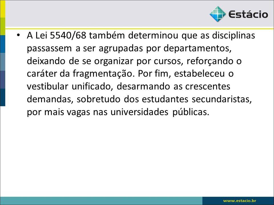 A Lei 5540/68 também determinou que as disciplinas passassem a ser agrupadas por departamentos, deixando de se organizar por cursos, reforçando o caráter da fragmentação.