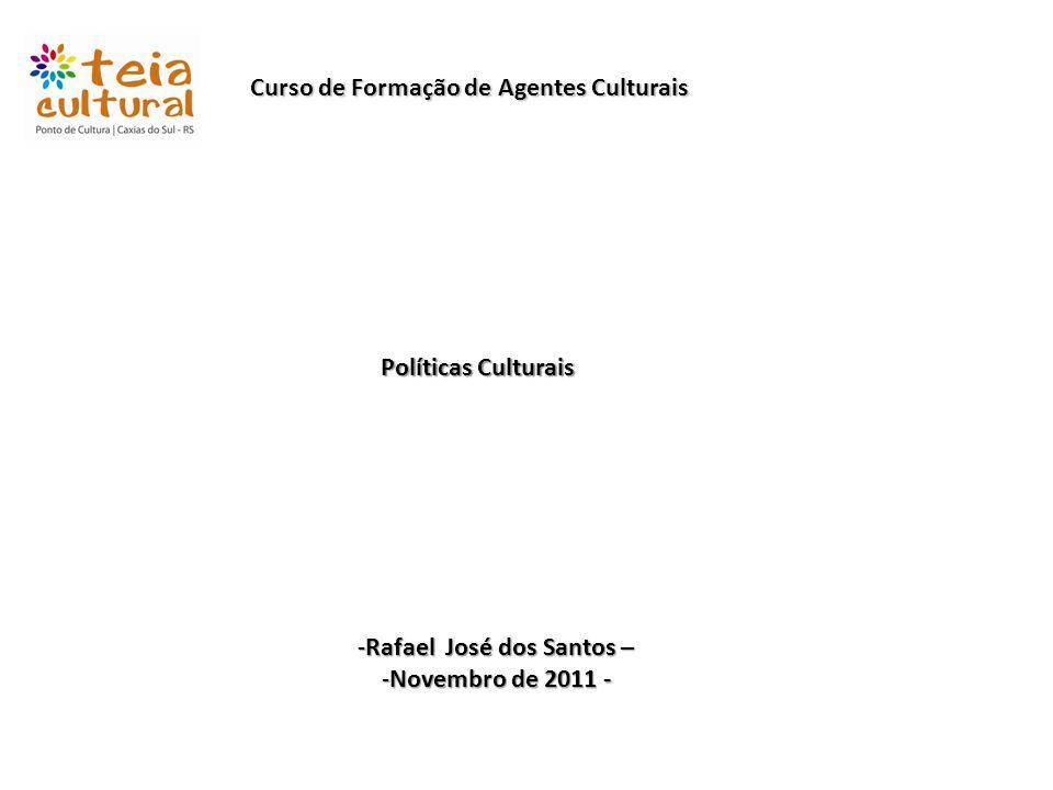 Curso de Formação de Agentes Culturais Políticas Culturais -Rafael José dos Santos – -Novembro de 2011 -