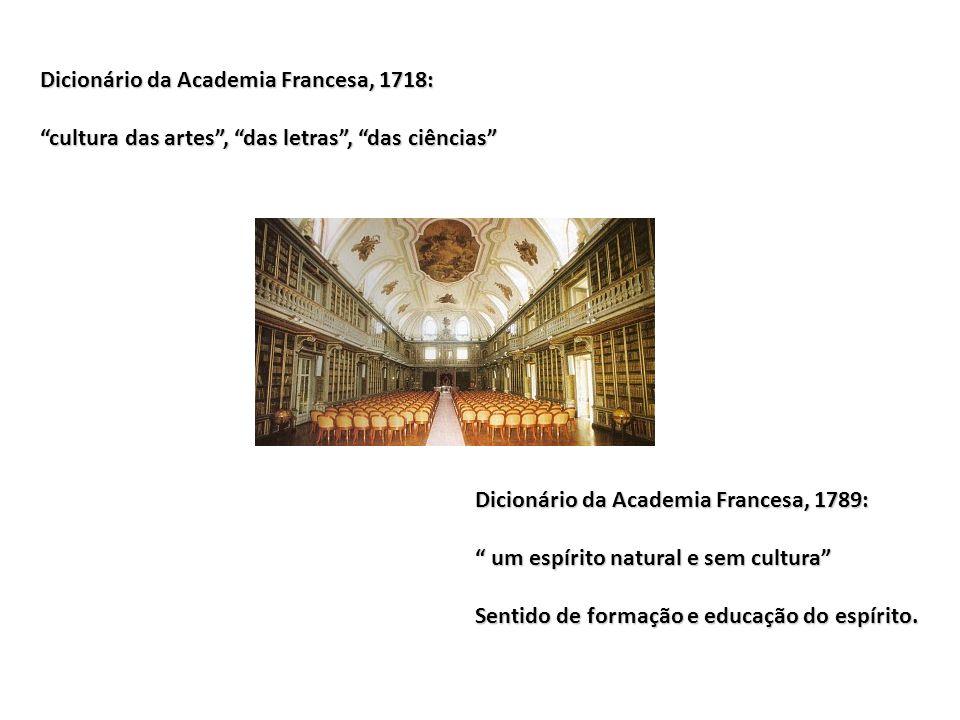 Dicionário da Academia Francesa, 1718: cultura das artes , das letras , das ciências Dicionário da Academia Francesa, 1789: um espírito natural e sem cultura Sentido de formação e educação do espírito.