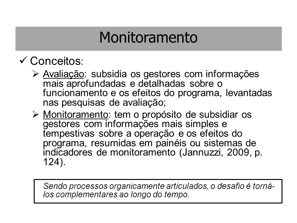 Monitoramento Conceitos :  Avaliação: subsidia os gestores com informações mais aprofundadas e detalhadas sobre o funcionamento e os efeitos do progr