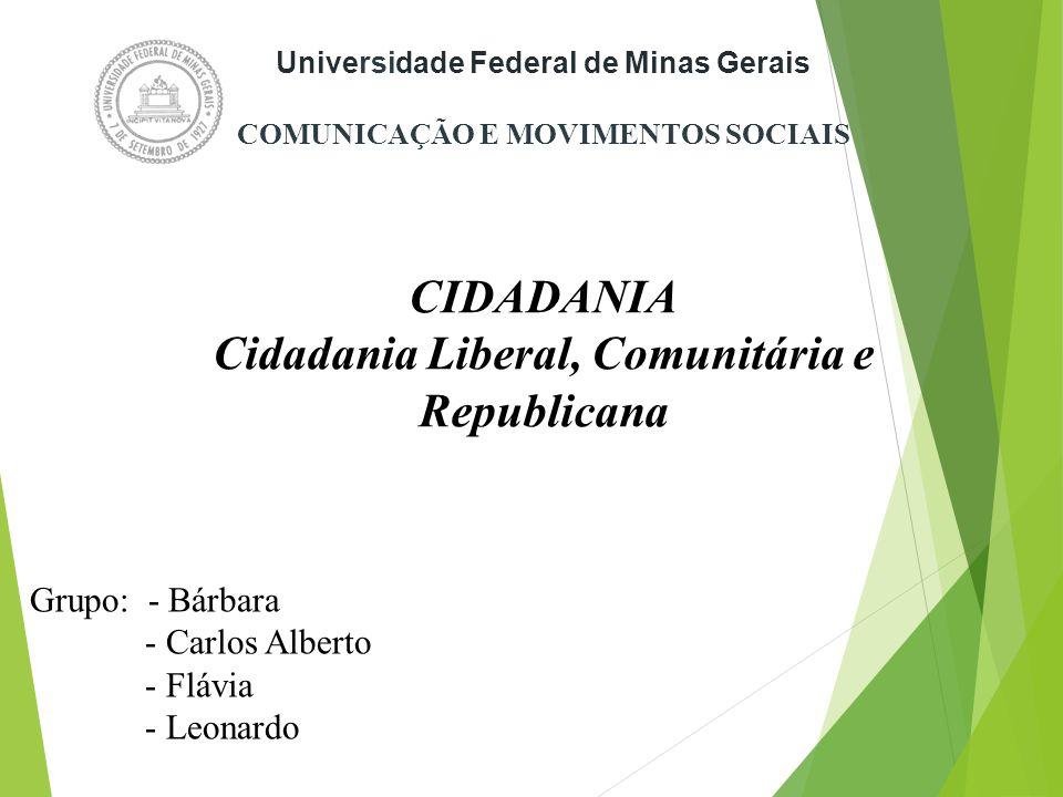 Grupo: - Bárbara - Carlos Alberto - Flávia - Leonardo Universidade Federal de Minas Gerais COMUNICAÇÃO E MOVIMENTOS SOCIAIS CIDADANIA Cidadania Liberal, Comunitária e Republicana