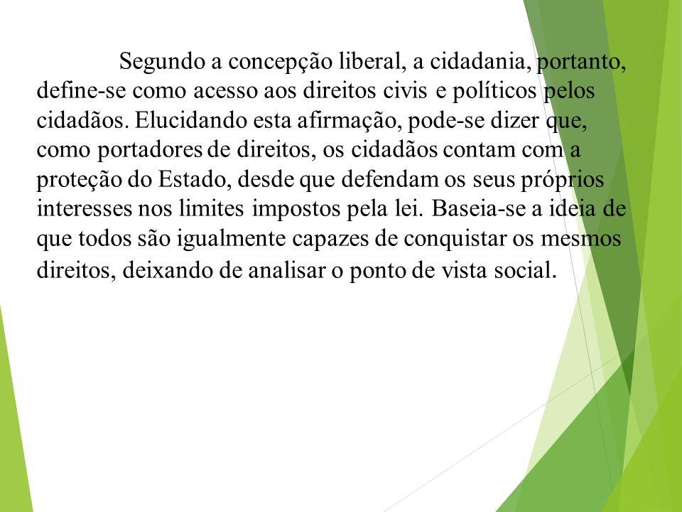 Segundo a concepção liberal, a cidadania, portanto, define-se como acesso aos direitos civis e políticos pelos cidadãos.