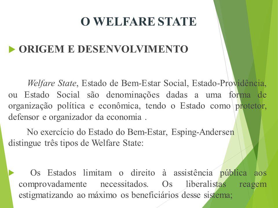  ORIGEM E DESENVOLVIMENTO Welfare State, Estado de Bem-Estar Social, Estado-Providência, ou Estado Social são denominações dadas a uma forma de organização política e econômica, tendo o Estado como protetor, defensor e organizador da economia.