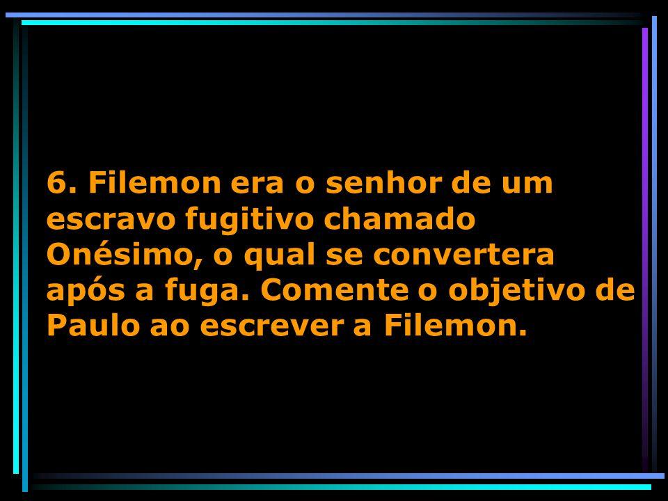 6. Filemon era o senhor de um escravo fugitivo chamado Onésimo, o qual se convertera após a fuga. Comente o objetivo de Paulo ao escrever a Filemon.