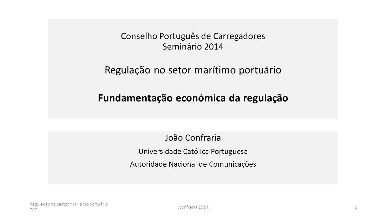 Conselho Português de Carregadores Seminário 2014 Regulação no setor marítimo portuário Fundamentação económica da regulação João Confraria Universidade Católica Portuguesa Autoridade Nacional de Comunicações Regulação no sector maritimo portuário CPC 1jconfraria 2014