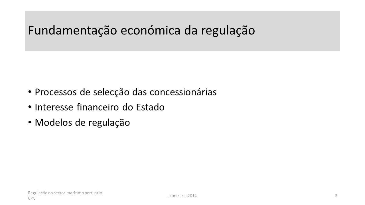 Fundamentação económica da regulação Processos de selecção das concessionárias Interesse financeiro do Estado Modelos de regulação Regulação no sector maritimo portuário CPC jconfraria 20143