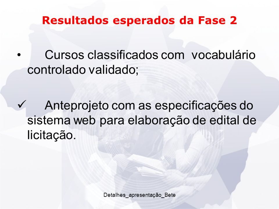 Detalhes_apresentação_Bete Resultados esperados da Fase 2 Cursos classificados com vocabulário controlado validado; Anteprojeto com as especificações do sistema web para elaboração de edital de licitação.