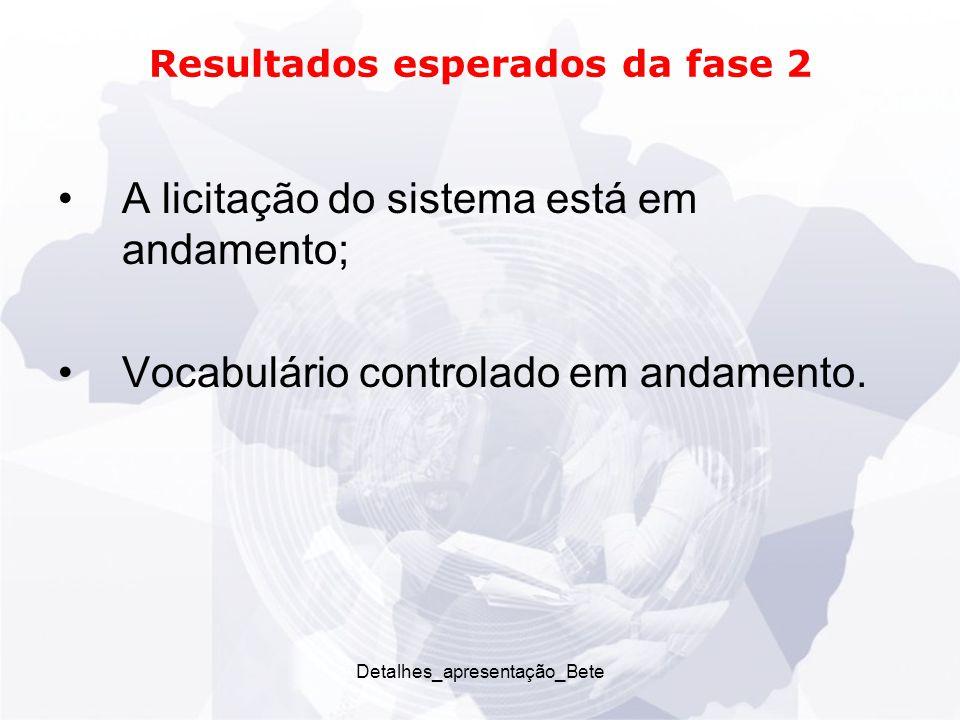 Detalhes_apresentação_Bete Resultados esperados da fase 2 A licitação do sistema está em andamento; Vocabulário controlado em andamento.