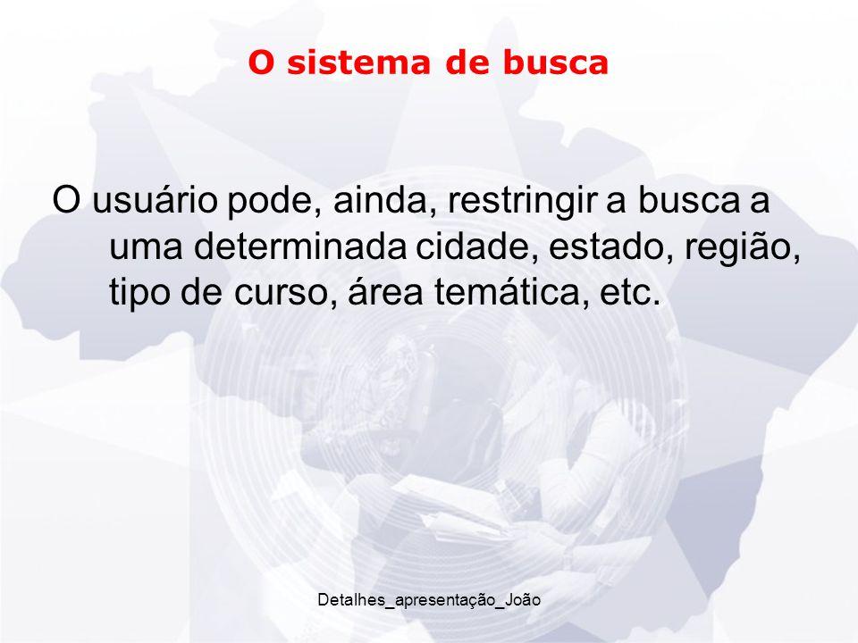 O sistema de busca O usuário pode, ainda, restringir a busca a uma determinada cidade, estado, região, tipo de curso, área temática, etc.