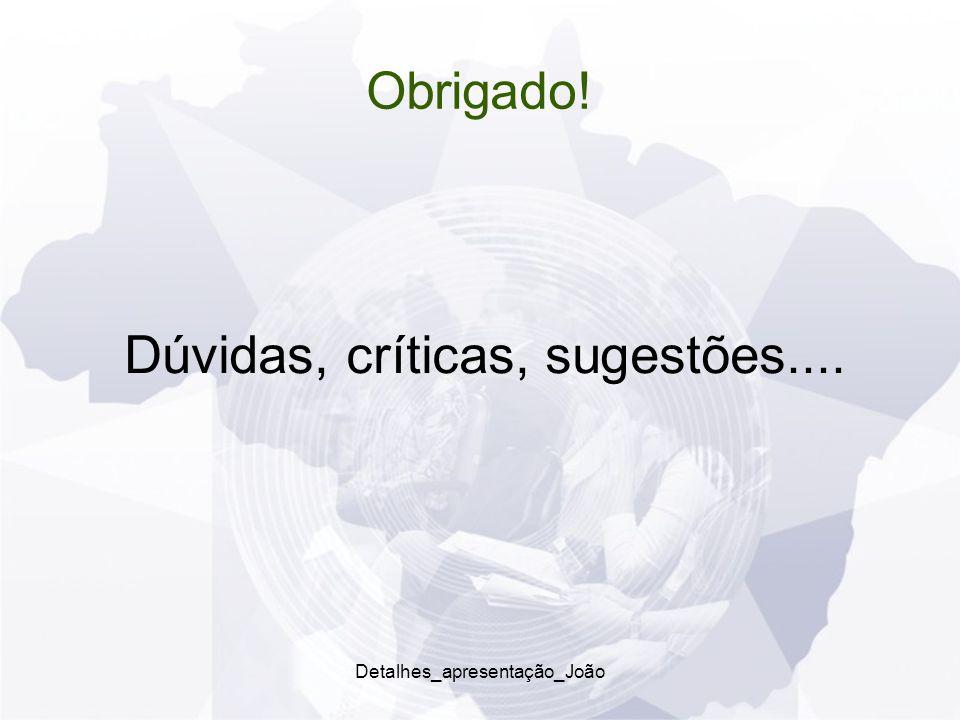 Obrigado! Dúvidas, críticas, sugestões.... Detalhes_apresentação_João