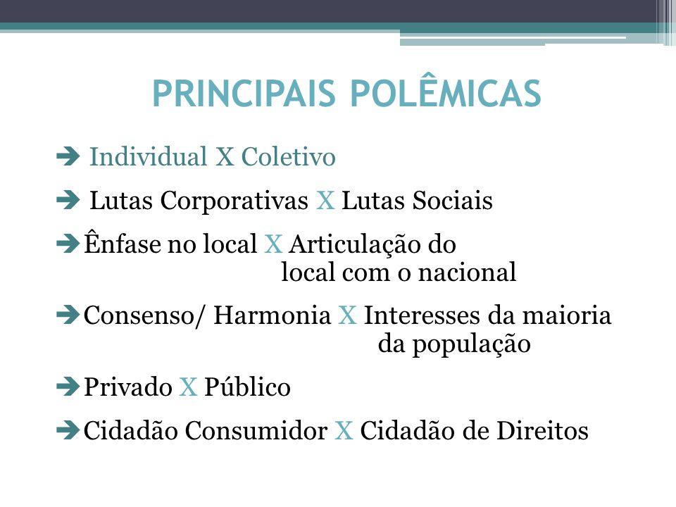 PRINCIPAIS POLÊMICAS  Individual X Coletivo  Lutas Corporativas X Lutas Sociais  Ênfase no local X Articulação do local com o nacional  Consenso/ Harmonia X Interesses da maioria da população  Privado X Público  Cidadão Consumidor X Cidadão de Direitos
