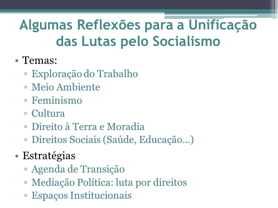 Algumas Reflexões para a Unificação das Lutas pelo Socialismo Temas: ▫Exploração do Trabalho ▫Meio Ambiente ▫Feminismo ▫Cultura ▫Direito à Terra e Moradia ▫Direitos Sociais (Saúde, Educação...) Estratégias ▫Agenda de Transição ▫Mediação Política: luta por direitos ▫Espaços Institucionais