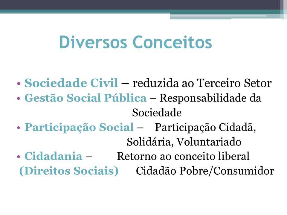 Diversos Conceitos Sociedade Civil – reduzida ao Terceiro Setor Gestão Social Pública – Responsabilidade da Sociedade Participação Social – Participação Cidadã, Solidária, Voluntariado Cidadania – Retorno ao conceito liberal (Direitos Sociais) Cidadão Pobre/Consumidor