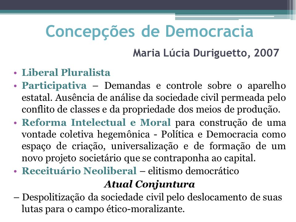 Concepções de Democracia Maria Lúcia Duriguetto, 2007 Liberal Pluralista Participativa – Demandas e controle sobre o aparelho estatal. Ausência de aná