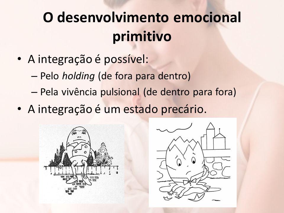 O desenvolvimento emocional primitivo A integração é possível: – Pelo holding (de fora para dentro) – Pela vivência pulsional (de dentro para fora) A