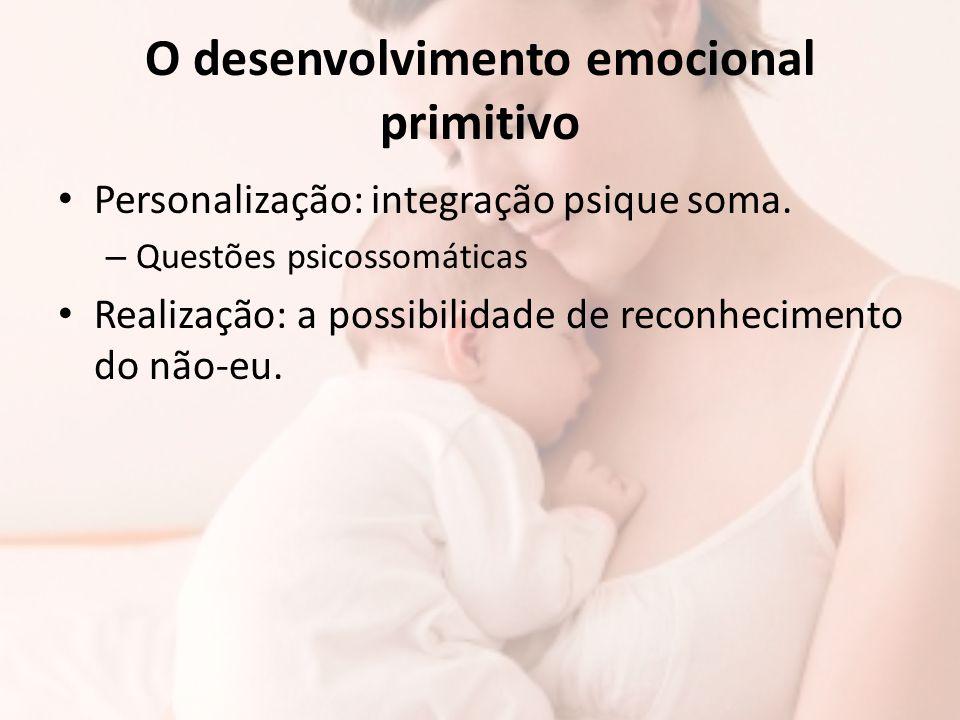 O desenvolvimento emocional primitivo Personalização: integração psique soma. – Questões psicossomáticas Realização: a possibilidade de reconhecimento