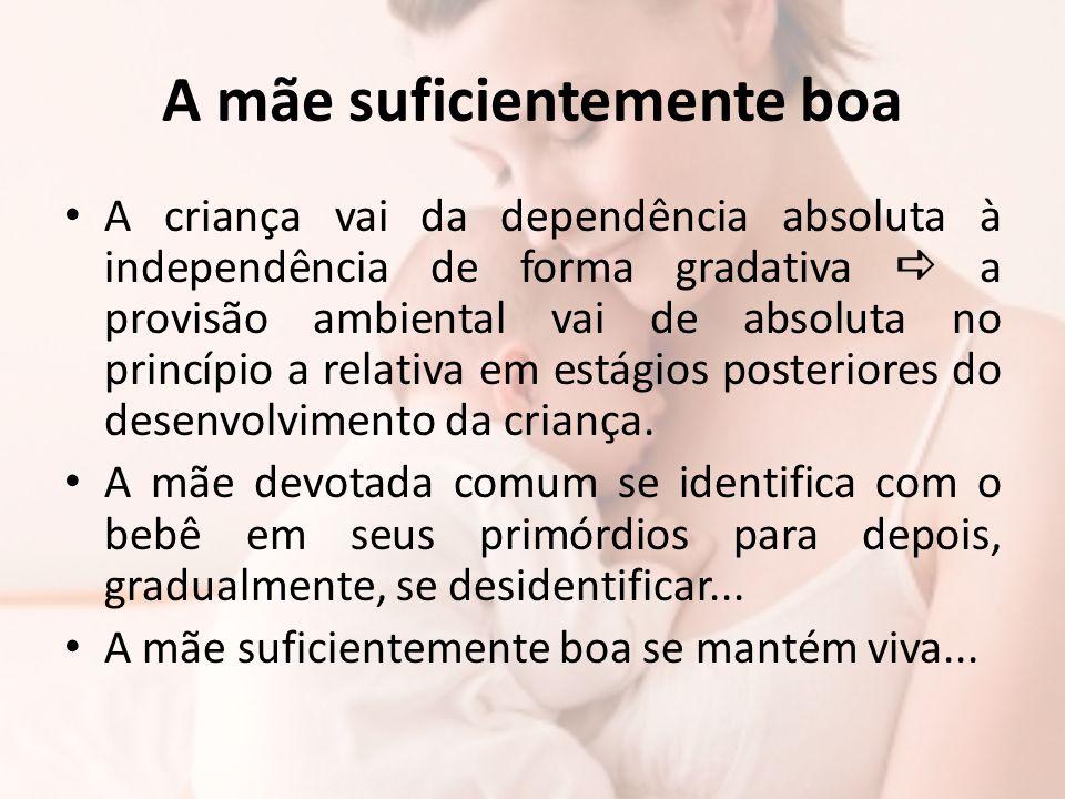 A mãe suficientemente boa A criança vai da dependência absoluta à independência de forma gradativa  a provisão ambiental vai de absoluta no princípio