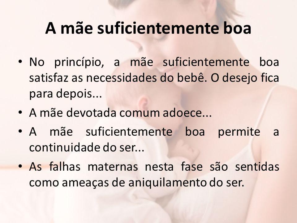 A mãe suficientemente boa No princípio, a mãe suficientemente boa satisfaz as necessidades do bebê. O desejo fica para depois... A mãe devotada comum