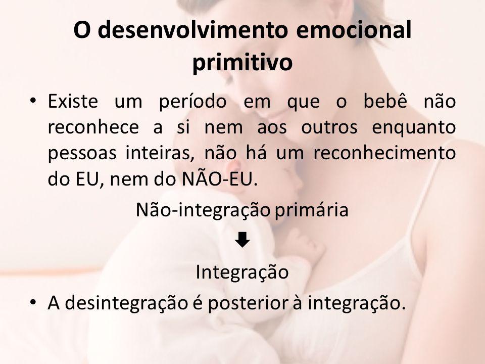 O desenvolvimento emocional primitivo Existe um período em que o bebê não reconhece a si nem aos outros enquanto pessoas inteiras, não há um reconheci