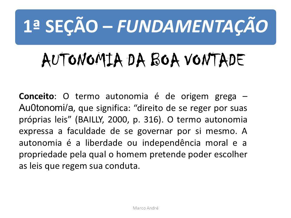 """1ª SEÇÃO – FUNDAMENTAÇÃO AUTONOMIA DA BOA VONTADE Conceito: O termo autonomia é de origem grega – Au0tonomi/a, que significa: """"direito de se reger por"""