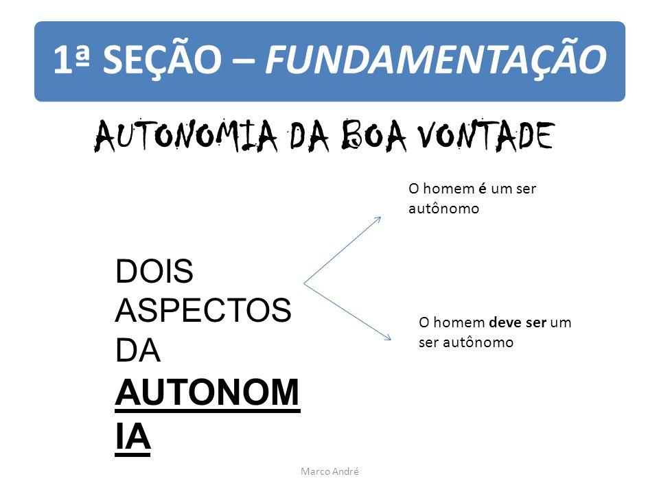 1ª SEÇÃO – FUNDAMENTAÇÃO AUTONOMIA DA BOA VONTADE DOIS ASPECTOS DA AUTONOM IA O homem é um ser autônomo O homem deve ser um ser autônomo Marco André