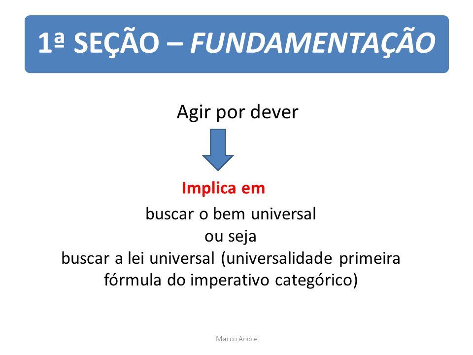 1ª SEÇÃO – FUNDAMENTAÇÃO Agir por dever Implica em buscar o bem universal ou seja buscar a lei universal (universalidade primeira fórmula do imperativo categórico) Marco André