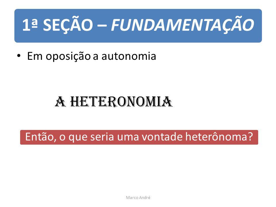 1ª SEÇÃO – FUNDAMENTAÇÃO Em oposição a autonomia A heteronomia Então, o que seria uma vontade heterônoma? Marco André