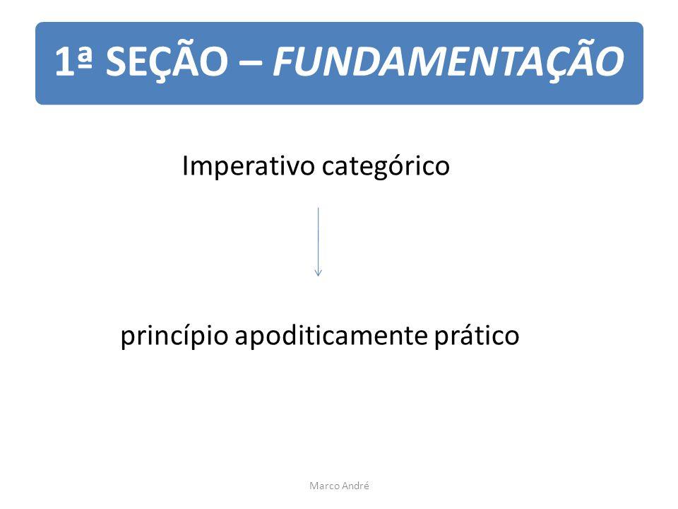 1ª SEÇÃO – FUNDAMENTAÇÃO Imperativo categórico princípio apoditicamente prático Marco André