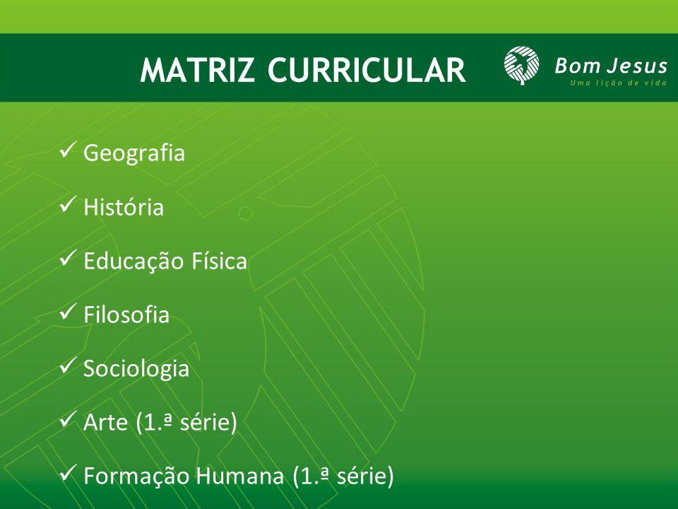 MATRIZ CURRICULAR Geografia História Educação Física Filosofia Sociologia Arte (1.ª série) Formação Humana (1.ª série)