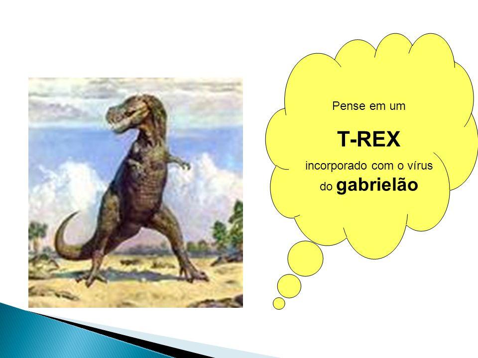 Pense em um T-REX incorporado com o vírus do gabrielão