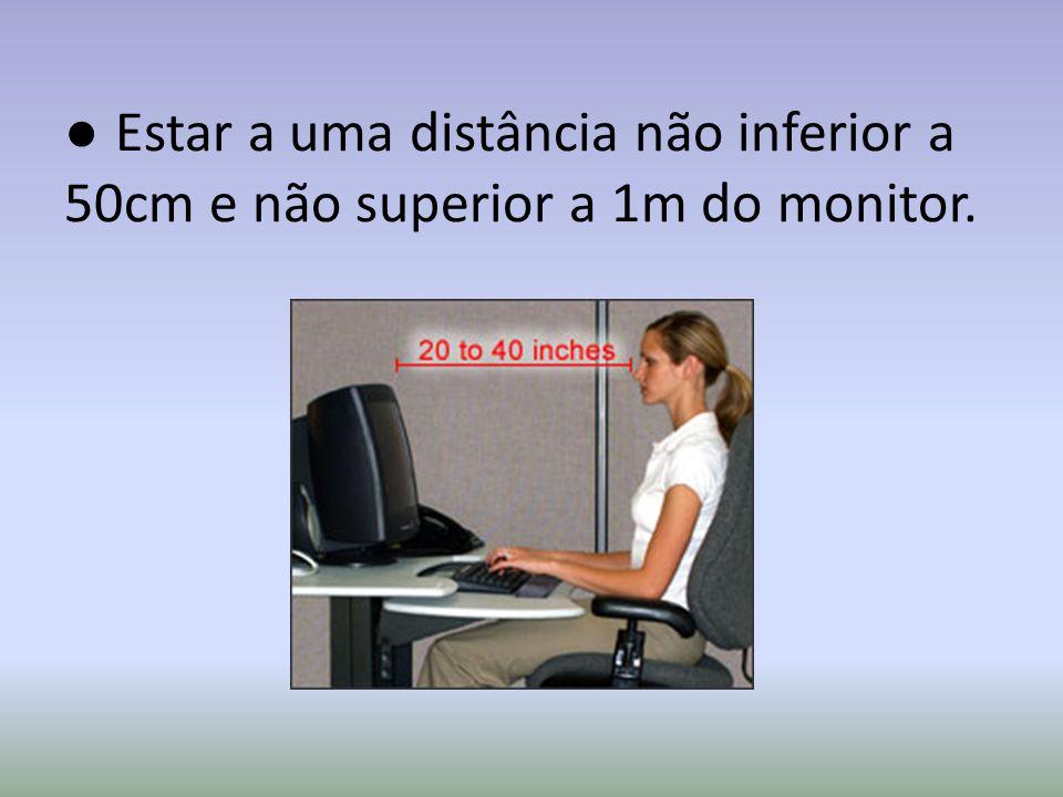 ● Estar a uma distância não inferior a 50cm e não superior a 1m do monitor.