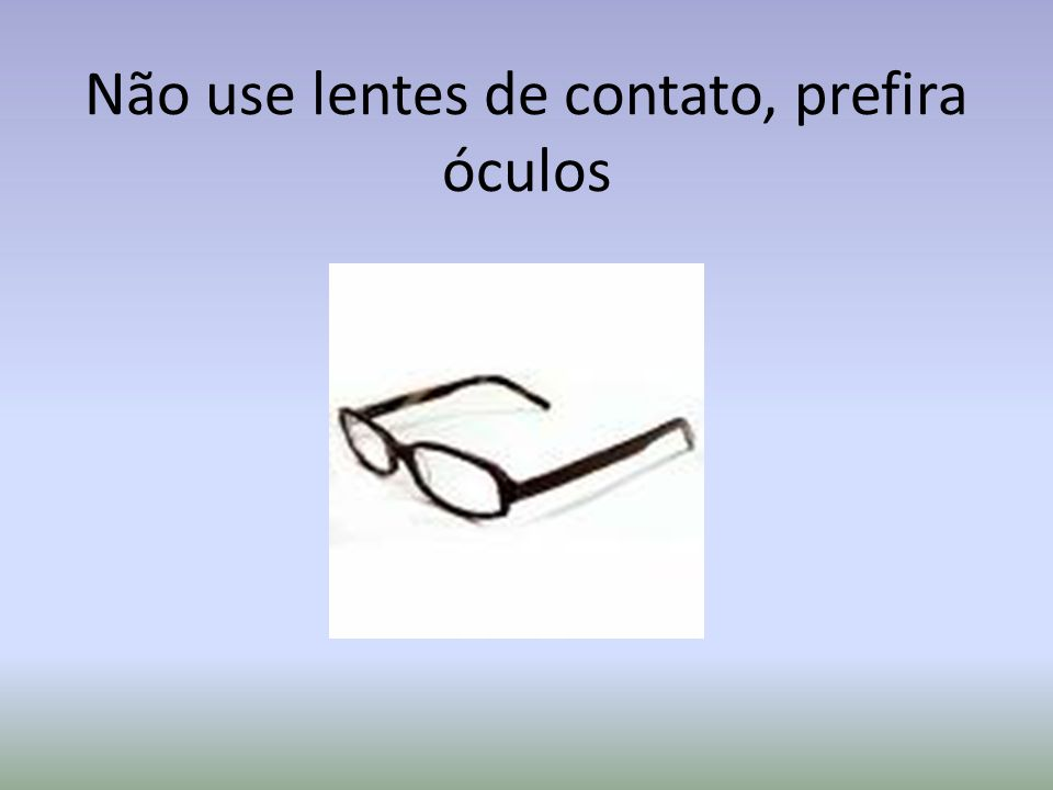 Não use lentes de contato, prefira óculos