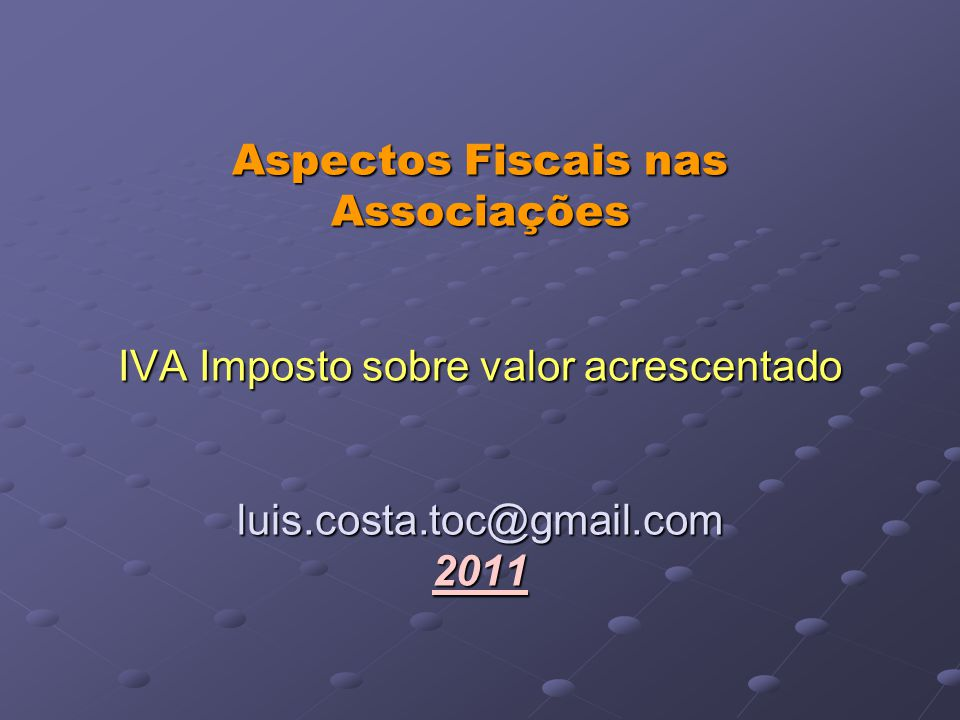 Aspectos Fiscais nas Associações IVA Imposto sobre valor acrescentado luis.costa.toc@gmail.com 2011