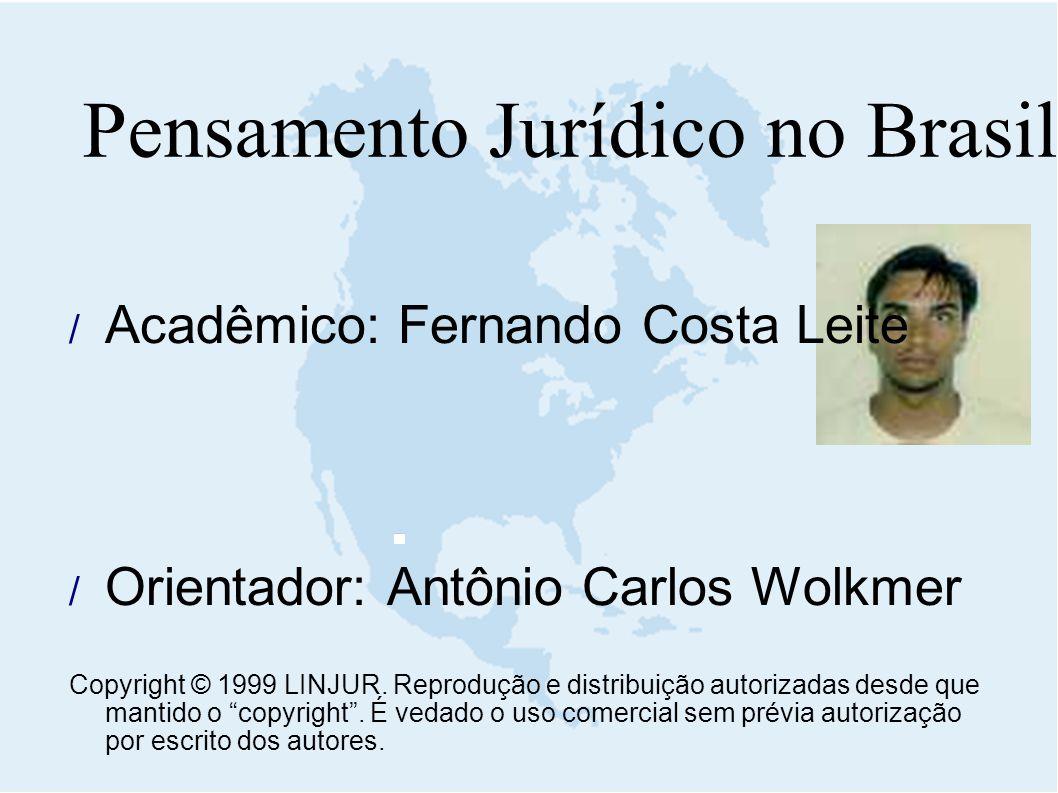 Pensamento Jurídico no Brasil  Acadêmico: Fernando Costa Leite  Orientador: Antônio Carlos Wolkmer Copyright © 1999 LINJUR. Reprodução e distribuiçã