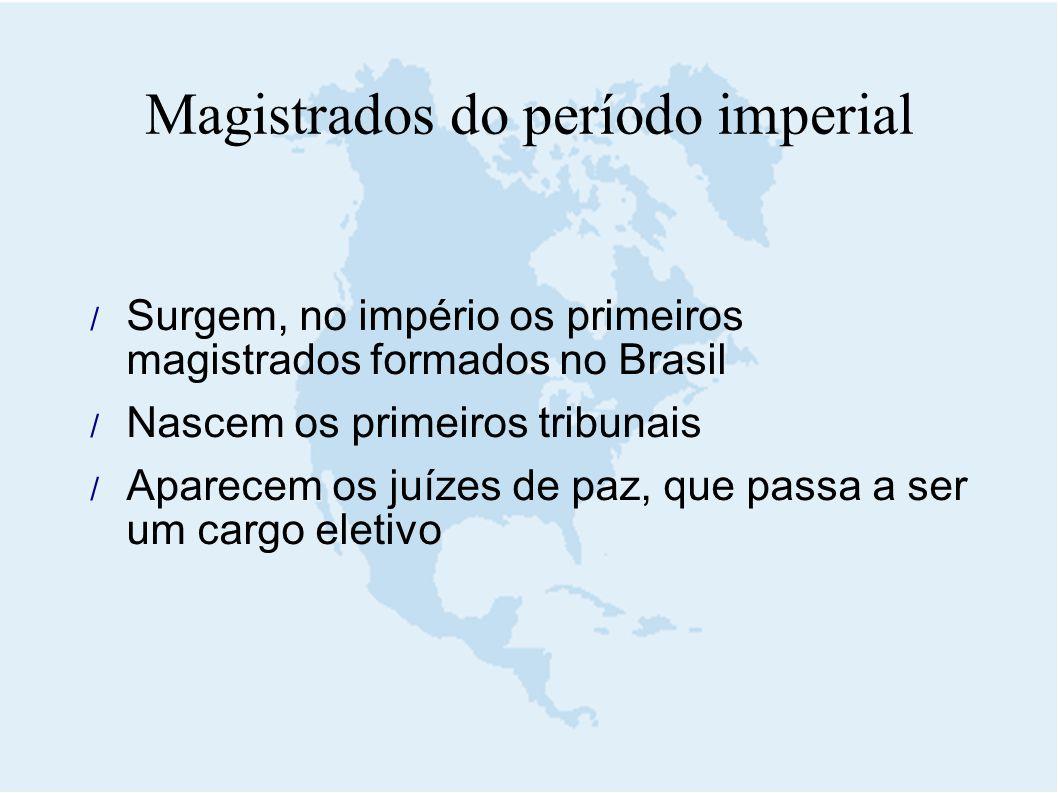  Surgem, no império os primeiros magistrados formados no Brasil  Nascem os primeiros tribunais  Aparecem os juízes de paz, que passa a ser um cargo