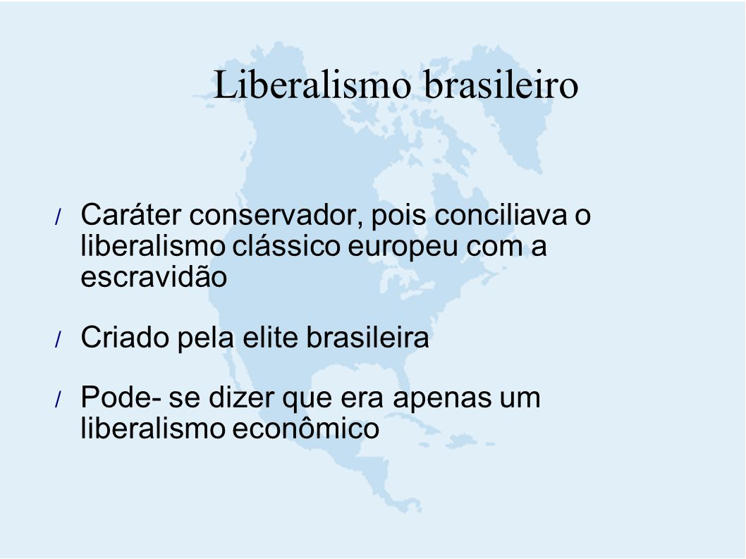 Liberalismo brasileiro  Caráter conservador, pois conciliava o liberalismo clássico europeu com a escravidão  Criado pela elite brasileira  Pode- s